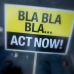 Bla Bla Bla... Act Now!